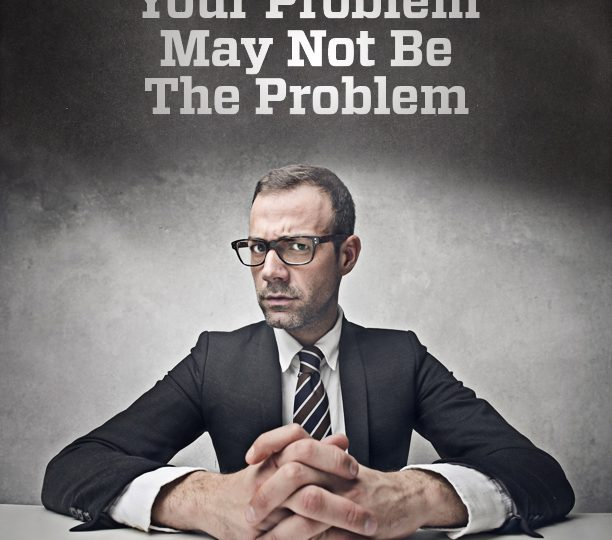 Your Problem May Not Be The Problem