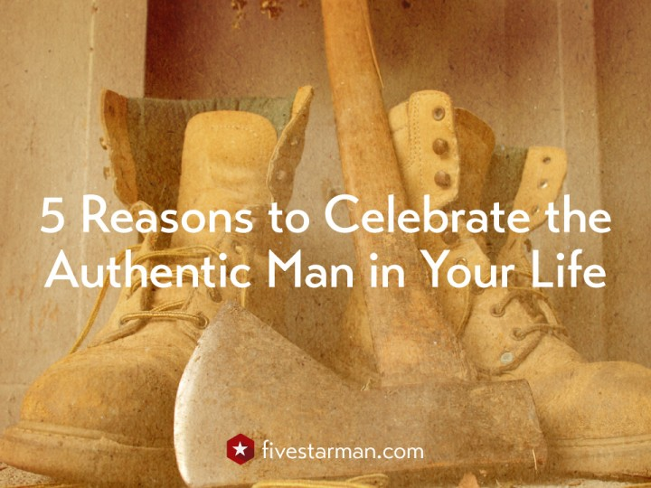 5 Reasons to Celebrate the Authentic Man in Your Life