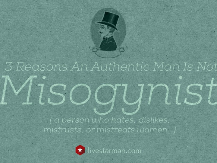 3 Reasons Why An Authentic Man is Not Misogynist