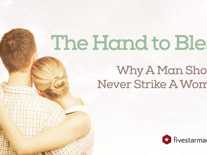 The Hand to Bless – Why A Man Should Never Strike A Woman
