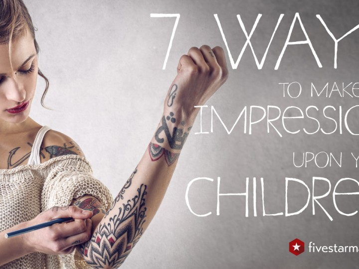 7 Ways to Make an Impression Upon Your Children